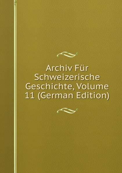 Archiv Fur Schweizerische Geschichte, Volume 11 (German Edition) archiv fur schweizerische geschichte volume 16 german edition