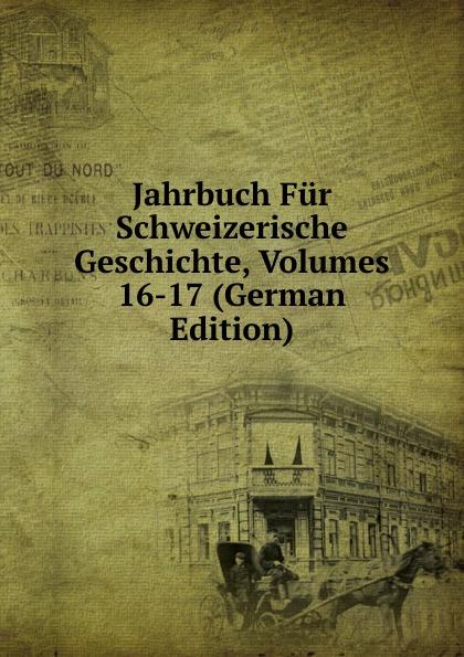 Jahrbuch Fur Schweizerische Geschichte, Volumes 16-17 (German Edition)
