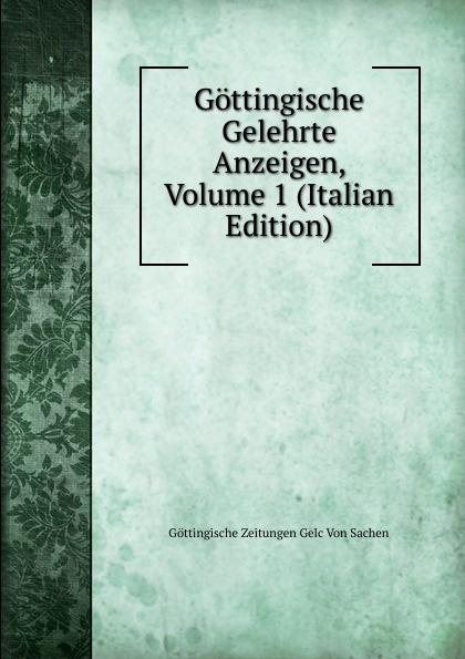 Göttingische Zeitungen Gelc Von Sachen Gottingische Gelehrte Anzeigen, Volume 1 (Italian Edition) gottingische gelehrte anzeigen part 2 german edition