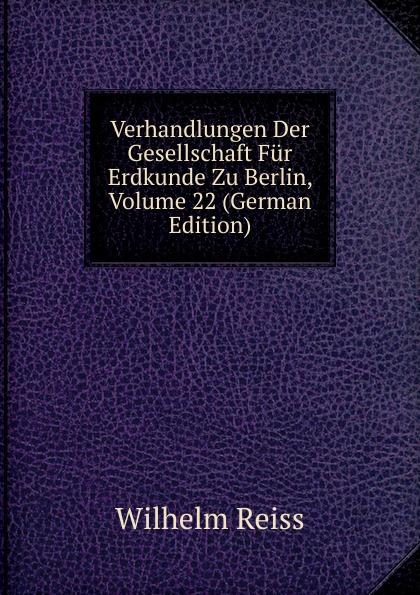 Verhandlungen Der Gesellschaft Fur Erdkunde Zu Berlin, Volume 22 (German Edition)