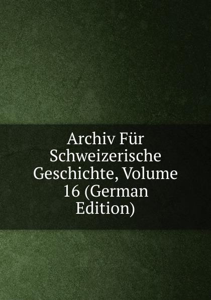 Archiv Fur Schweizerische Geschichte, Volume 16 (German Edition)