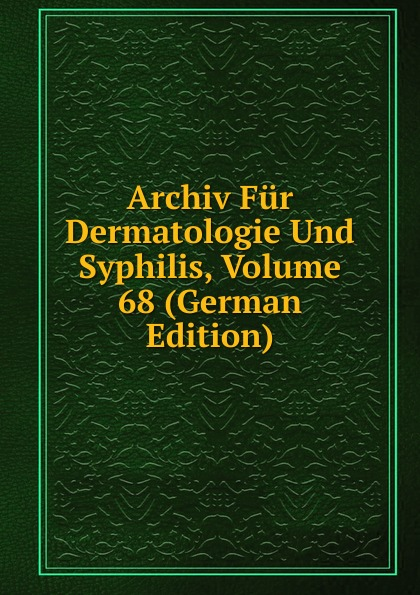 Archiv Fur Dermatologie Und Syphilis, Volume 68 (German Edition) archiv fur dermatologie und syphilis volume 86 german edition