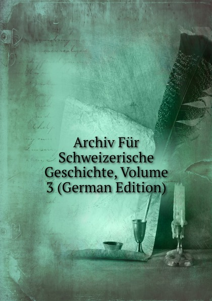 Archiv Fur Schweizerische Geschichte, Volume 3 (German Edition)