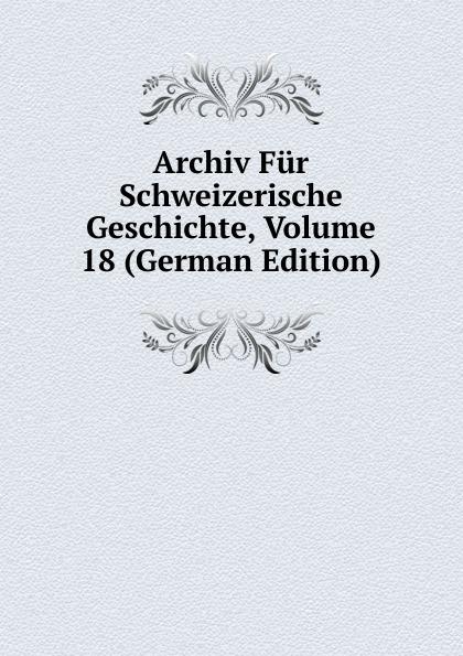 Archiv Fur Schweizerische Geschichte, Volume 18 (German Edition)