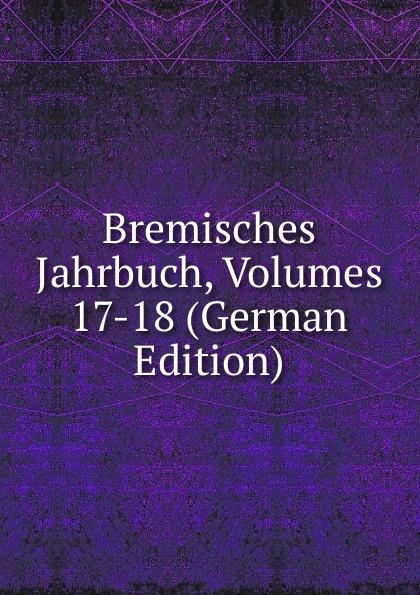 Bremisches Jahrbuch, Volumes 17-18 (German Edition)
