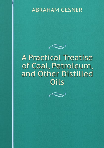 Abraham Gesner A Practical Treatise of Coal, Petroleum, and Other Distilled Oils egyptian petroleum crude oils