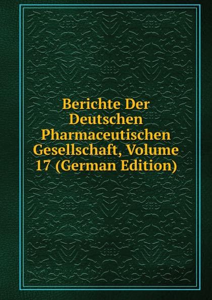 Berichte Der Deutschen Pharmaceutischen Gesellschaft, Volume 17 (German Edition)