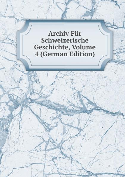 Archiv Fur Schweizerische Geschichte, Volume 4 (German Edition)