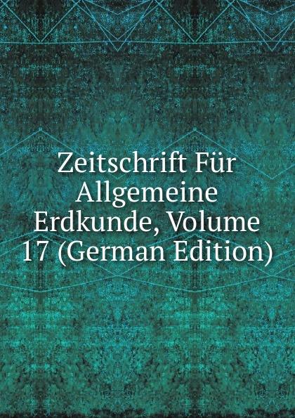 Zeitschrift Fur Allgemeine Erdkunde, Volume 17 (German Edition)