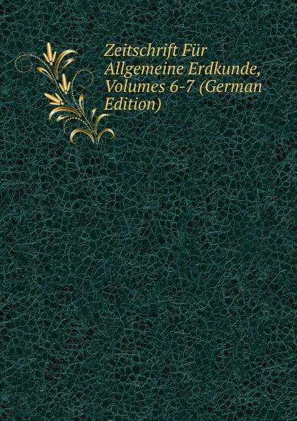 Zeitschrift Fur Allgemeine Erdkunde, Volumes 6-7 (German Edition)