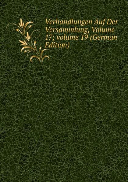 Verhandlungen Auf Der Versammlung, Volume 17;.volume 19 (German Edition)