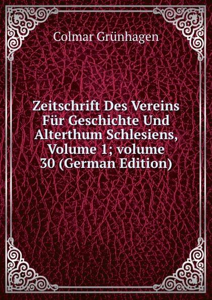 Colmar Grünhagen Zeitschrift Des Vereins Fur Geschichte Und Alterthum Schlesiens, Volume 1;.volume 30 (German Edition)
