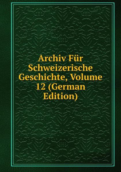 Archiv Fur Schweizerische Geschichte, Volume 12 (German Edition)