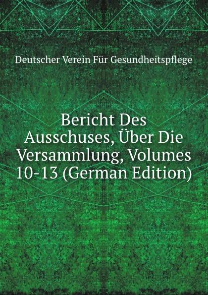 Bericht Des Ausschuses, Uber Die Versammlung, Volumes 10-13 (German Edition)