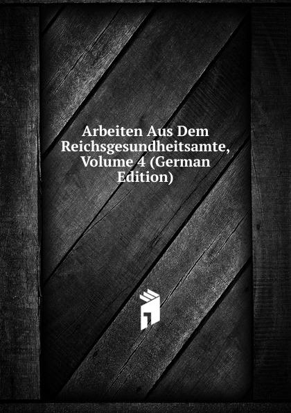 Arbeiten Aus Dem Reichsgesundheitsamte, Volume 4 (German Edition)