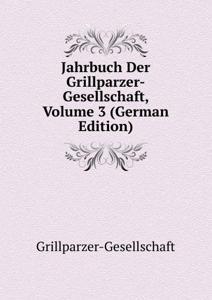 Jahrbuch Der Grillparzer-Gesellschaft, Volume 3 (German Edition)