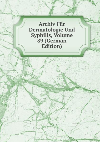 Archiv Fur Dermatologie Und Syphilis, Volume 89 (German Edition) archiv fur dermatologie und syphilis volume 86 german edition