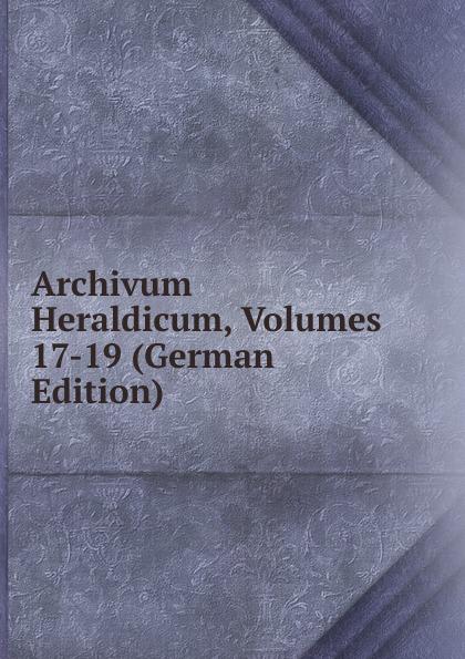 Archivum Heraldicum, Volumes 17-19 (German Edition)