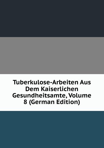 Tuberkulose-Arbeiten Aus Dem Kaiserlichen Gesundheitsamte, Volume 8 (German Edition)