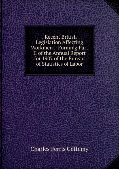 . Recent British Legislation Affecting Workmen .: Forming Part II of the Annual Report for 1907 of the Bureau of Statistics of Labor