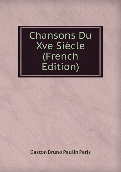 Gaston Bruno Paulin Paris Chansons Du Xve Siecle (French Edition)