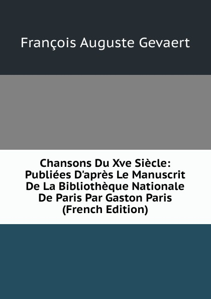 François Auguste Gevaert Chansons Du Xve Siecle: Publiees D.apres Le Manuscrit De La Bibliotheque Nationale De Paris Par Gaston Paris (French Edition)