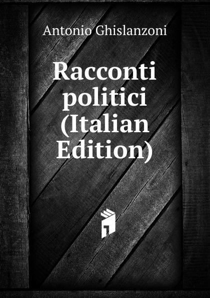 Antonio Ghislanzoni Racconti politici (Italian Edition) ghislanzoni antonio libro segreto