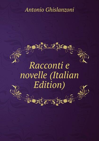 Antonio Ghislanzoni Racconti e novelle (Italian Edition) ghislanzoni antonio racconti politici