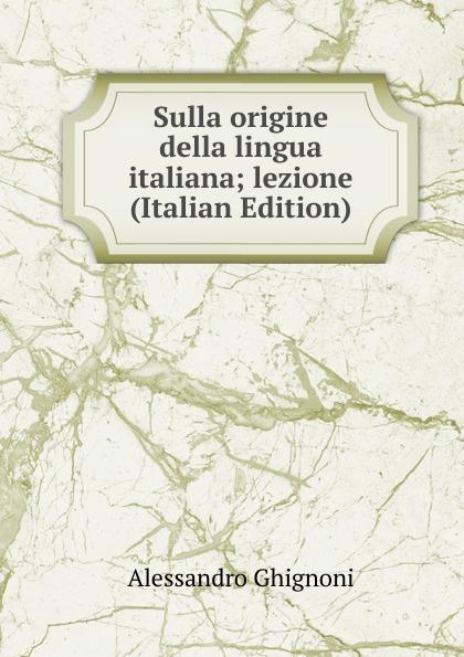 Alessandro Ghignoni Sulla origine della lingua italiana; lezione (Italian Edition) ottavio mazzoni toselli origine della lingua italiana italian edition