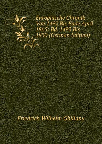 Friedrich Wilhelm Ghillany Europaische Chronik Von 1492 Bis Ende April 1865: Bd. 1492 Bis 1830 (German Edition)