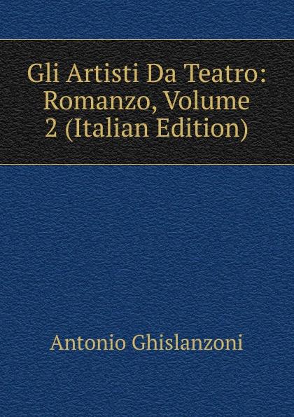 Antonio Ghislanzoni Gli Artisti Da Teatro: Romanzo, Volume 2 (Italian Edition) ghislanzoni antonio racconti politici