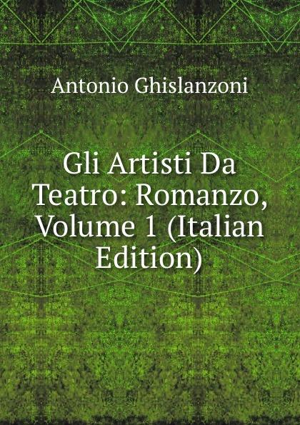 Antonio Ghislanzoni Gli Artisti Da Teatro: Romanzo, Volume 1 (Italian Edition) ghislanzoni antonio racconti politici
