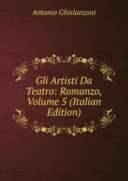 Antonio Ghislanzoni Gli Artisti Da Teatro: Romanzo, Volume 5 (Italian Edition) ghislanzoni antonio racconti politici