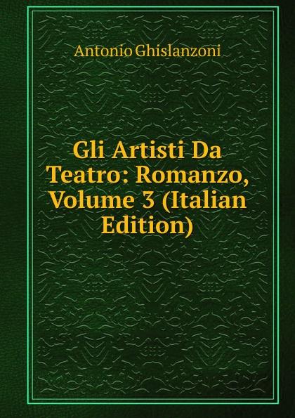 Antonio Ghislanzoni Gli Artisti Da Teatro: Romanzo, Volume 3 (Italian Edition) ghislanzoni antonio racconti politici