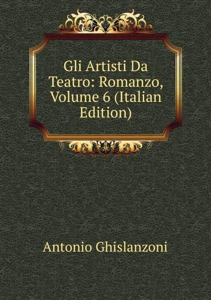 Antonio Ghislanzoni Gli Artisti Da Teatro: Romanzo, Volume 6 (Italian Edition) ghislanzoni antonio racconti politici