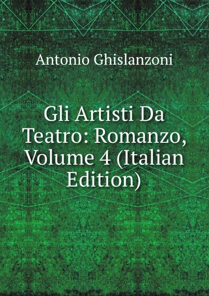 Antonio Ghislanzoni Gli Artisti Da Teatro: Romanzo, Volume 4 (Italian Edition) ghislanzoni antonio racconti politici