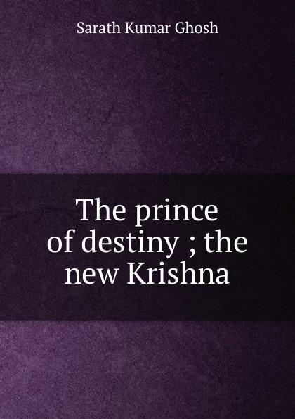 Sarath Kumar Ghosh The prince of destiny ; the new Krishna