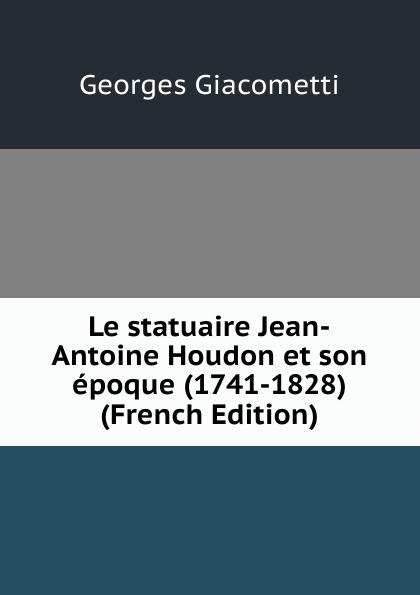 Фото - Georges Giacometti Le statuaire Jean-Antoine Houdon et son epoque (1741-1828) (French Edition) jean paul gaultier le male