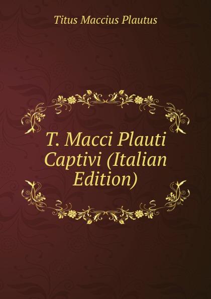 Titus Maccius Plautus T. Macci Plauti Captivi (Italian Edition) t maccius plautus oder m accius plautus eine abhandlung