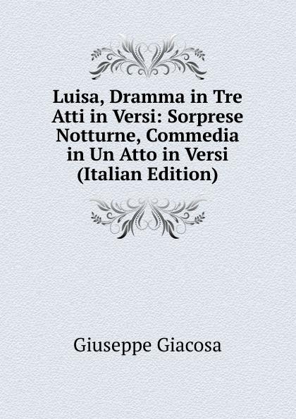 Giuseppe Giacosa Luisa, Dramma in Tre Atti in Versi: Sorprese Notturne, Commedia in Un Atto in Versi (Italian Edition) fuà fusinato erminia versi italian edition