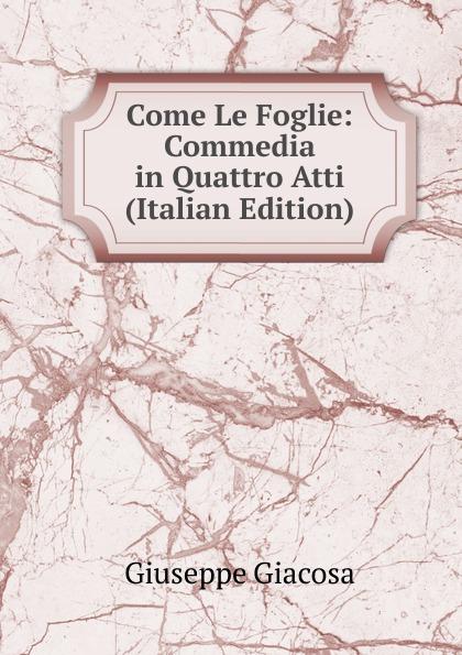 Giuseppe Giacosa Come Le Foglie: Commedia in Quattro Atti (Italian Edition) цены онлайн