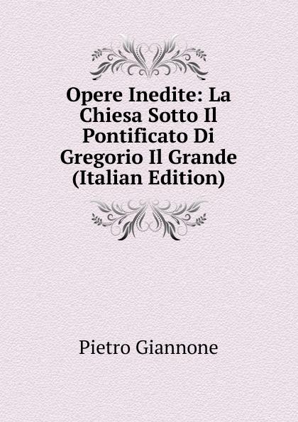 Pietro Giannone Opere Inedite: La Chiesa Sotto Il Pontificato Di Gregorio Il Grande (Italian Edition) fea pietro il luogotenente generale giuseppe govone italian edition