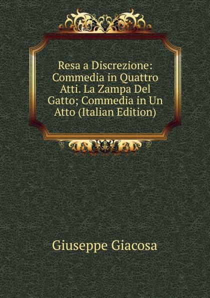 купить Giuseppe Giacosa Resa a Discrezione: Commedia in Quattro Atti. La Zampa Del Gatto; Commedia in Un Atto (Italian Edition) недорого
