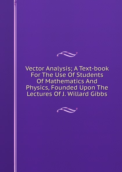Vector Analysis; A Text-book For The Use Of Students Of Mathematics And Physics, Founded Upon The Lectures Of J. Willard Gibbs