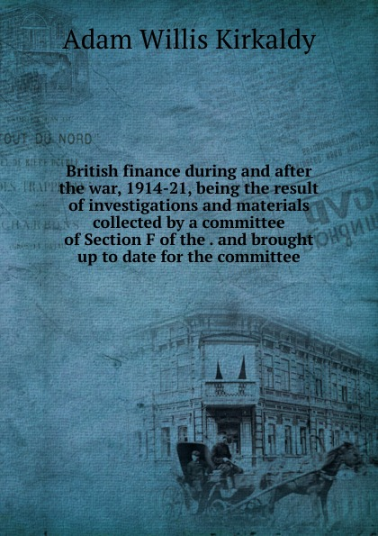 British finance during and after the war, 1914-21, being the result of investigations and materials collected by a committee of Section F of the . and brought up to date for the committee