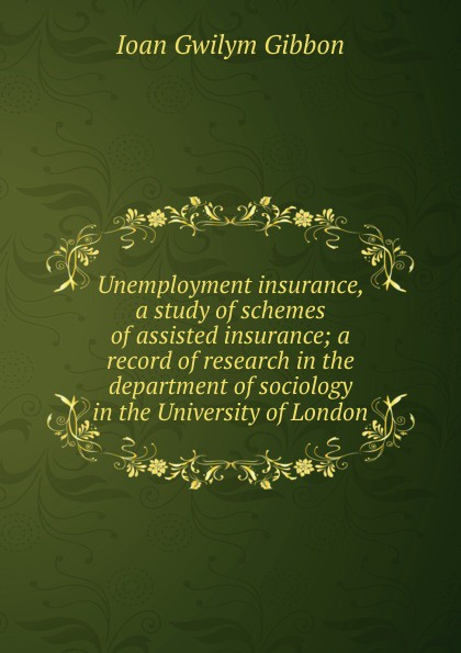 Ioan Gwilym Gibbon Unemployment insurance, a study of schemes of assisted insurance; a record of research in the department of sociology in the University of London optimal unemployment insurance in a job search