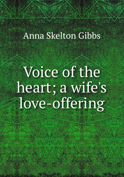 Anna Skelton Gibbs Voice of the heart; a wife.s love-offering