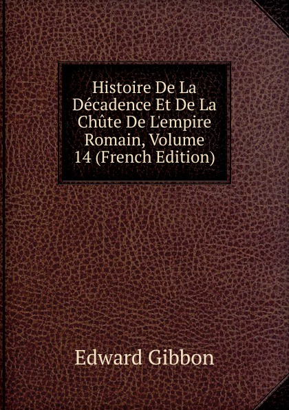 Edward Gibbon Histoire De La Decadence Et De La Chute De L.empire Romain, Volume 14 (French Edition)