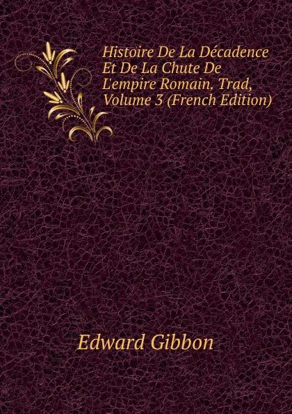Edward Gibbon Histoire De La Decadence Et De La Chute De L.empire Romain. Trad, Volume 3 (French Edition)