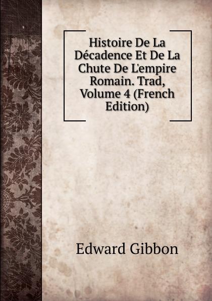 Edward Gibbon Histoire De La Decadence Et De La Chute De L.empire Romain. Trad, Volume 4 (French Edition)